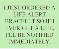 get a life: I JUST ORDERED A  LIFE ALERT  BRACELET SO IF I  EVER GET A LIFE,  ILL BE NOTIFIED  IMMEDIATELY
