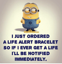 Memes, 🤖, and Get a Life: I JUST ORDERED  A LIFE ALERT BRACELET  SO IF I EVER GET A LIFE  I'LL BE NOTIFIED  IMMEDIATELY.