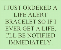 Dank, Life, and Life Alert: I JUST ORDERED A  LIFE ALERT  BRACELET SO IF I  EVER GET A LIFE.  I'LL BE NOTIFIED  IMMEDIATELY