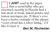 """Baked, Memes, and Baked Potato: I JUST read in the paper  that a serial killer who got  executed recently in Florida had a  last meal of steak, baked potato and  lemon meringue pie. If there's ever  been a better example of the phrase  every cloud has a silver lining,"""" I'd  like to hear it.  Ben M, Rochester"""