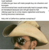 Cars, Crime, and Shit: I just realized:  >California gun laws will make people buy six-shooters and  levergats  >Environmental laws would eventually lead to people riding  on horseback because cars will get taxed to hell  >Being super lax to crime means vigilantism and bounty  hunting becomes mainstream  Holy shit is California a yeehaw conspiracy?