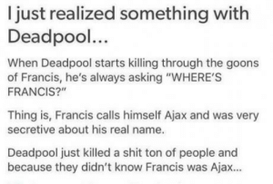 """Club, Shit, and Tumblr: I just realized something with  Deadpool...  When Deadpool starts killing through the goons  of Francis, he's always asking """"WHERE'S  FRANCIS?""""  Thing is, Francis calls himself Ajax and was very  secretive about his real name.  Deadpool just killed a shit ton of people and  because they didn't know Francis was Ajax. laughoutloud-club:  Oh, Deadpool.."""