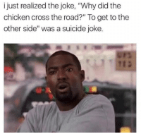 "Memes are life or I would never know all this amazing irrelevant shit 😂😂😂😂: i just realized the joke, ""Why did the  chicken cross the road?"" To get to the  other side"" was a suicide joke. Memes are life or I would never know all this amazing irrelevant shit 😂😂😂😂"