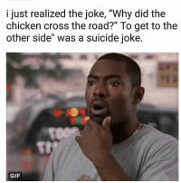"damn: i just realized the joke, ""Why did the  chicken cross the road?"" To get to the  other side"" was a suicide joke.  GIFT damn"