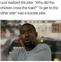"Ohh shit..😮😂😂: i just realized the joke, ""Why did the  chicken cross the road?"" To get to the  other side"" was a suicide joke. Ohh shit..😮😂😂"