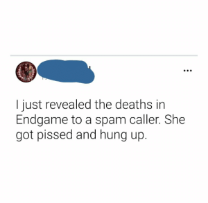 Hung Up, Got, and Deaths: I just revealed the deaths in  Endgame to a spam caller. She  got pissed and hung up. OOF 100