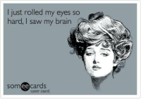 Brains, Memes, and Saw: I just rolled my eyes so  hard, saw my brain  cards  ee  user card