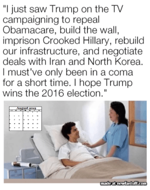 "He'll do it eventually!! You'll see, you'll all see!: ""I just saw Trump on the TV  campaigning to repeal  Obamacare, build the wall,  imprison Crooked Hillary, rebuild  our infrastructure, and negotiate  deals with Iran and North Korea.  I must've only been in a coma  for a short time. I hope Trump  wins the 2016 election.""  August 2019  2  12  ha  3  madeat newfastuff.com He'll do it eventually!! You'll see, you'll all see!"