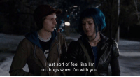 Drugs, You, and Like: I just sort of feel like I'm  on drugs when I'm with you