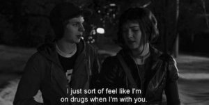 Drugs, You, and Like: I just sort of feel like l'm  on drugs when I'm with you
