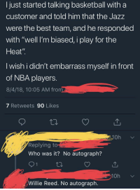 """Basketball, Love, and Nba: I just started talking basketball with a  customer and told him that the JazZ  were the best team, and he responded  with """"well I'm biased, i play for the  Heat""""  I wish i didn't embarrass myself in front  of NBA players.  8/4/18, 10:05 AM fro  7 Retweets 90 Likes  ta.  10h  Replying t  Who was it? No autograph?  Willie Reed. No autograph."""