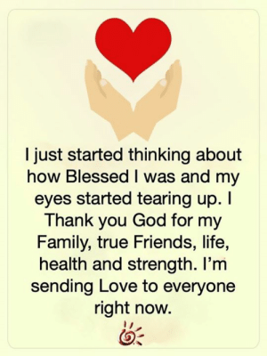 Blessed, Family, and Friends: I just started thinking about  how Blessed I was and my  eyes started tearing up. I  Thank you God for my  Family, true Friends, life,  health and strength. I'm  sending Love to everyone  right now. <3