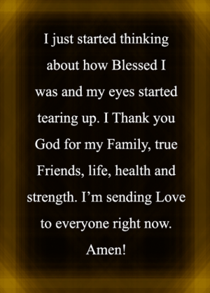 Tearing Up: I just started thinking  about how Blessed I  was and my eyes started  tearing up. I Thank you  God for my Family, true  Friends, life, health and  strength. I'm sending Love  to everyone right now.  Amen!