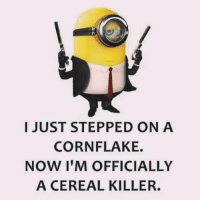 cereal: I JUST STEPPED ON A  CORN FLAKE.  NOW I'M OFFICIALLY  A CEREAL KILLER.
