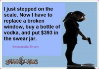 Memes, Windows, and Vodka: I just stepped on the  scale. Now I have to  replace a broken  window, buy a bottle of  vodka, and put $393 in  the swear jar.  Owomenafter 50.com