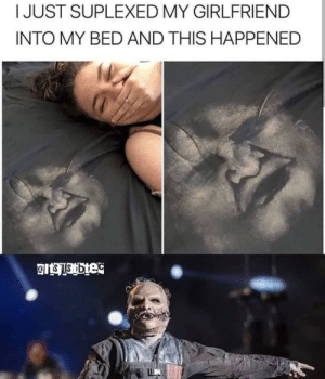 *slipknot intensifies*: I JUST SUPLEXED MY GIRLFRIEND  INTO MY BED AND THIS HAPPENED  eits Ustbec  a *slipknot intensifies*