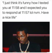 """Girls be like.. 🙄😂 @meekmill @worldstar WSHH: """"I just think it's funny how I texted  you at 11:58 and I expected you  to respond at 11:57 lol nvm. Have  a nice life"""" Girls be like.. 🙄😂 @meekmill @worldstar WSHH"""