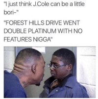"J. Cole: ""I just think J Cole can be alittle  bori-""  ""FOREST HILLS DRIVE WENT  DOUBLE PLATINUM WITH NO  FEATURES NIGGA"
