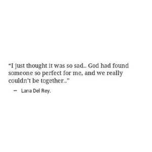 "God, Lana Del Rey, and Rey: ""I just thought it was so sad.. God had found  someone so perfect for me, and we really  couldn't be together..""  Lana Del Rey http://iglovequotes.net/"