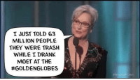 Ignorant, Memes, and Period: I JUST TOLD 63  MILLION PEOPLE  THEY WERE TRASH  WHILE I DRANK  MOET AT THE  ttGOLDENGLOBES This is exactly how we all should feel... Hollywood actors and actresses opinions have NO place in the real world! Their fantasy existence has been made possible by hard working Americans hoping to escape reality for a few moments... nothing more, nothing less!   The likes of Meryl Streep, Whoopi Goldberg and the rest of the Hollywood elite should be castigated for the vile filth spewed from a pulpit made possible by true Americans.   It's time for those true Americans to make their lives as irrelevant as they truly are... by not patronizing their efforts any longer. We the People; average, hardworking Americans are not happy with your trite, ignorant opinions being voiced on platforms we built while living in a plush, secluded environment unknown to most!  We grind the organ... you monkeys dance to the tune, period!  Tread lightly, before you become an obscure footnote, for credits on a movie that once made people laugh. We are watching... we hear your words... and they are pissing off a Nation!   Wake the bear, and you may have to deal with the actions that come next!   Put them all BACK IN THEIR BOXES!  Gun up, Train and carry... pay no mind to the man behind the curtain! Patrick James  #dancemonkeysdance