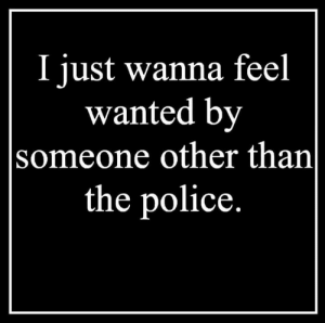 Memes, Police, and 🤖: I just wanna feel  wanted by  someone other than  the police.