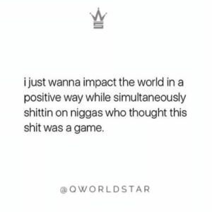 """Just sayin...stay humble, but show people who didn't believe in you or doubted your movement that you out here..."" 💯 @QWorldstar #PositiveVibes https://t.co/G4dfIramLc: i just wanna impact the world in a  positive way while simultaneously  shittin on niggas who thought this  shit was a game  QWORLDSTAR ""Just sayin...stay humble, but show people who didn't believe in you or doubted your movement that you out here..."" 💯 @QWorldstar #PositiveVibes https://t.co/G4dfIramLc"