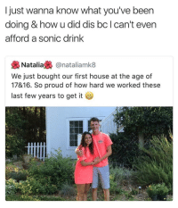 Blackpeopletwitter, House, and Sonic: I just wanna know what you've been  doing & how u did dis bc I can't even  afford a sonic drink  Natalia£% @natalíamk8  We just bought our first house at the age of  17&16. So proud of how hard we worked these  last few years to get it <p>Qwhite an accomplishment (via /r/BlackPeopleTwitter)</p>