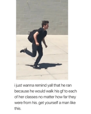 Cute, Girl Memes, and How: i just wanna remind yall that he ran  because he would walk his gf to each  of her classes no matter how far they  were from his. get yourself a man like  this how cute via: @eatorstarve.et