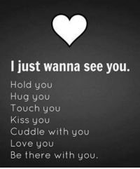 Cuddle With You: I just wanna see you.  Hold you  Hug you  Touch you  Kiss you  Cuddle with you  Love you  Be there with you.