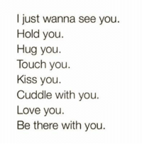 Cuddle With You: I just wanna see you.  Hold you.  Hug you.  Touch you.  Kiss you.  Cuddle with you.  Love you.  Be there with you.