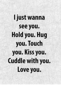 😊💯: I just wanna  see you.  Hold you. Hug  you. Touch  you. Kiss you.  Cuddle with you.  Love you. 😊💯