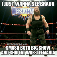 Lol, Love, and Memes: I JUST WANNA SEEBRAUN  RESTLEMAN  384 BSTILLREALTOUS On IG  SMASHBOTH BIG SHOW  ANDISHAQAT WRESTLEMANIA braunstrowman wwe wwememes raw share love prowrestling wrestling follow memes lol haha share like stillrealradio stillrealtous burn smackdownlive nxt faf wwf njpw luchaunderground tna roh wcw dankmemes