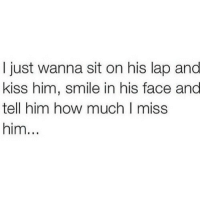 Kiss, Smile, and How: I just wanna sit on his lap and  kiss him, smile in his face and  tell him how much I miss  him...