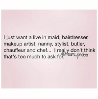 I honestly don't think I ask a whole lot here... 🙋🏽🙋🏽🙋🏽 rp the fab @mum_probs 😘 thebasicbitchlife FabSquad: I just want a live in maid, hairdresser,  makeup artist, nanny, stylist, butler,  chauffeur and chef  I really don't think  that's too much to ask for MAm probe I honestly don't think I ask a whole lot here... 🙋🏽🙋🏽🙋🏽 rp the fab @mum_probs 😘 thebasicbitchlife FabSquad