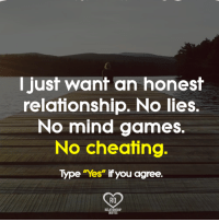 just: I just want an honest  relationship. No lies.  No mind games.  No cheating  Type Yes ifyou agree.  Ra  QUOTES