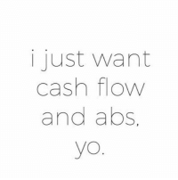 That too much to ask?: i just want  cash flow  and abs.  yo That too much to ask?