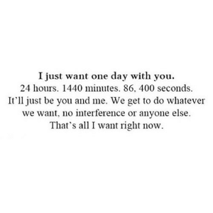 https://iglovequotes.net/: I just want one day with you.  24 hours. 1440 minutes. 86, 400 seconds.  It'll just be you and me. We get to do whatever  we want, no interference or anyone else.  That's all I want right now. https://iglovequotes.net/