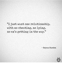 """Cheating, Ex's, and Lying: """"I just want one relationship,  with no cheating, no lying,  no ex's gettingin the way.""""  - Bryan Burden"""