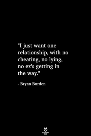"Ex's: ""I just want one  relationship, with no  cheating, no lying,  no ex's getting in  the way.""  - Bryan Burden  RELATIONSHIP  LES"