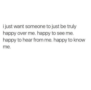 Hear From: i just want someone to just be truly  happy over me. happy to see me.  happy to hear from me. happy to know  me.
