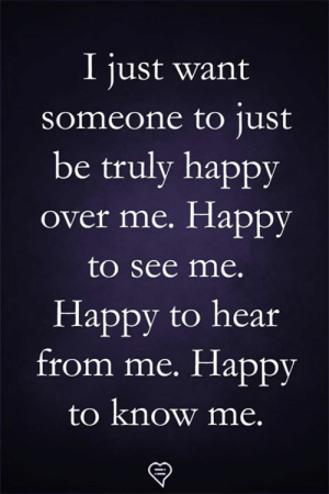 Hear From: I just want  someone to ust  be truly happy  over me. Happy  to see me.  Happy to hear  from me. Happy  to know me.