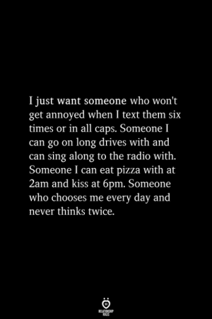 Pizza, Radio, and Kiss: I just want someone who won't  get annoyed when I text them six  times or in all caps. Someone I  can go on long drives with and  can sing along to the radio with.  Someone I can eat pizza with at  2am and kiss at 6pm. Someone  who chooses me every day and  never thinks twice.