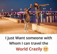 Travel: I just Want someone with  Whom I can travel the  World Crazily