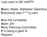 "Asian, Party, and Bears: I just want to BE HAPPY.  Bears. Beets. Battlestar Galactica.  Everybody stay f*""g calm  How the turntables  Asian Jinm  Party Planning Committee  P is being a giant B  Yeppers"
