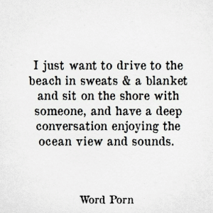 Beach, Drive, and Ocean: I just want to drive to the  beach in sweats & a blanket  and sit on the shore with  someone, and have a deep  conversation enjoying the  ocean view and sounds.  Word Porn