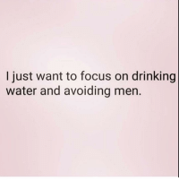 Drinking, Focus, and Good: I just want to focus on drinking  water and avoiding men. It's good for the skin ( @yourfavoriteexgf )