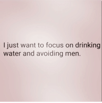 Drinking, Focus, and Water: I just want to focus on drinking  water and avoiding men. Get away from me 💁🏻‍♀️