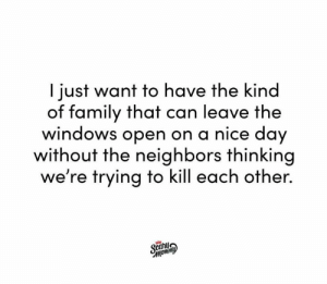 Dank, Family, and Instagram: I just want to have the kind  of family that can leave the  windows open on a nice day  without the neighbors thinking  we're trying to kill each other  Mom Sorry, neighbors.  (via Scary Mommy's Instagram: https://bit.ly/2D3xyrT)