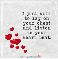 Memes, 🤖, and Heart Beat: I just want  to lay on  your chest  and listen  to your  heart beat  Like Love Quotes.com I just want to lay on your chest and listen to your heart beat.