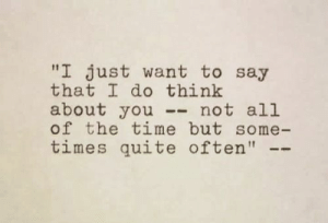 "Quite, Time, and All of The: ""I just want to say  that I do think  about you- not all  of the time but some-  times quite often"""